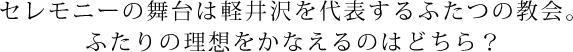 セレモニーの舞台は軽井沢を代表するふたつの教会。ふたりの理想をかなえるのはどちら?